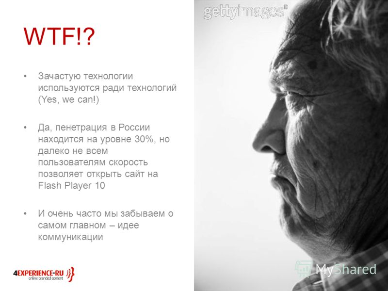 WTF!? Зачастую технологии используются ради технологий (Yes, we can!) Да, пенетрация в России находится на уровне 30%, но далеко не всем пользователям скорость позволяет открыть сайт на Flash Player 10 И очень часто мы забываем о самом главном – идее