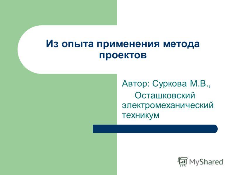 Из опыта применения метода проектов Автор: Суркова М.В., Осташковский электромеханический техникум