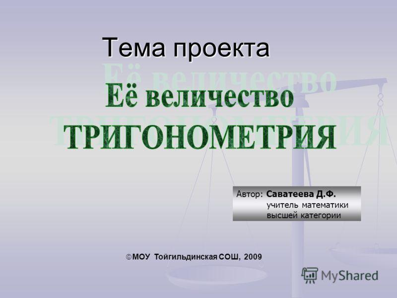 Автор: Саватеева Д.Ф. учитель математики высшей категории Тема проекта МОУ Тойгильдинская СОШ, 2009