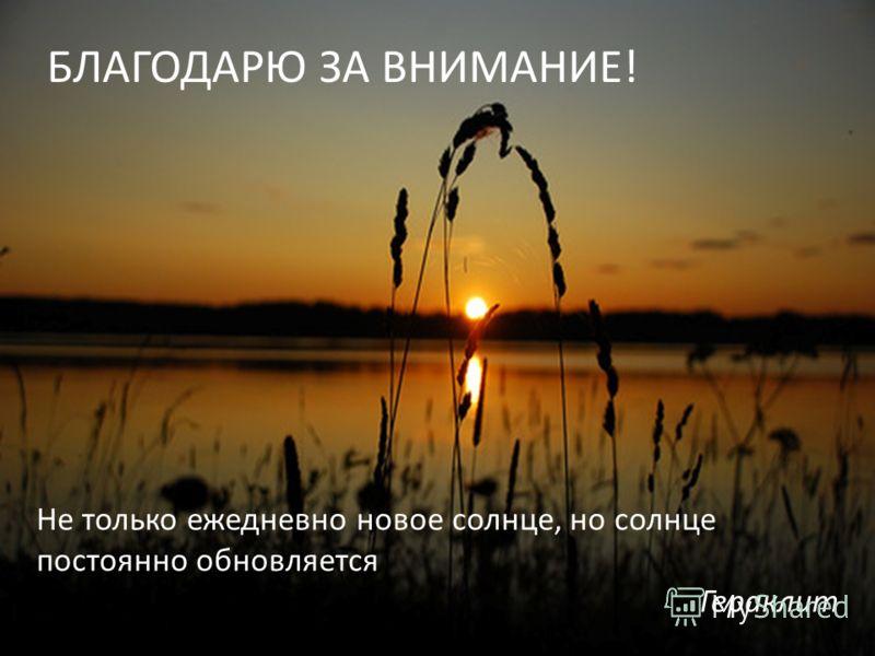 Не только ежедневно новое солнце, но солнце постоянно обновляется Гераклит БЛАГОДАРЮ ЗА ВНИМАНИЕ!