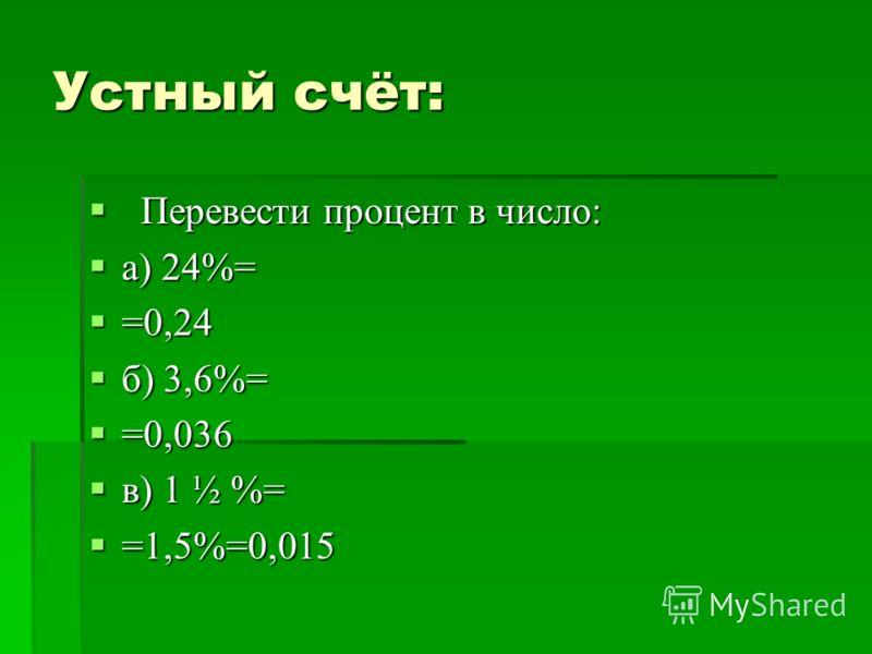 Устный счёт: Перевести процент в число: Перевести процент в число: а) 24%= а) 24%= =0,24 =0,24 б) 3,6%= б) 3,6%= =0,036 =0,036 в) 1 ½ %= в) 1 ½ %= =1,5%=0,015 =1,5%=0,015