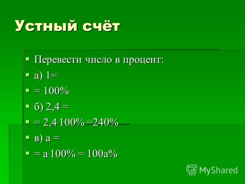 Устный счёт Перевести число в процент: Перевести число в процент: а) 1= а) 1= = 100% = 100% б) 2,4 = б) 2,4 = = 2,4. 100% =240% = 2,4. 100% =240% в) а = в) а = = а. 100% = 100а% = а. 100% = 100а%