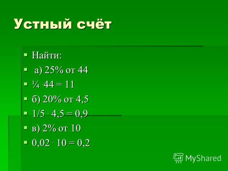 Устный счёт Найти: Найти: а) 25% от 44 а) 25% от 44 ¼. 44 = 11 ¼. 44 = 11 б) 20% от 4,5 б) 20% от 4,5 1/5. 4,5 = 0,9 1/5. 4,5 = 0,9 в) 2% от 10 в) 2% от 10 0,02. 10 = 0,2 0,02. 10 = 0,2