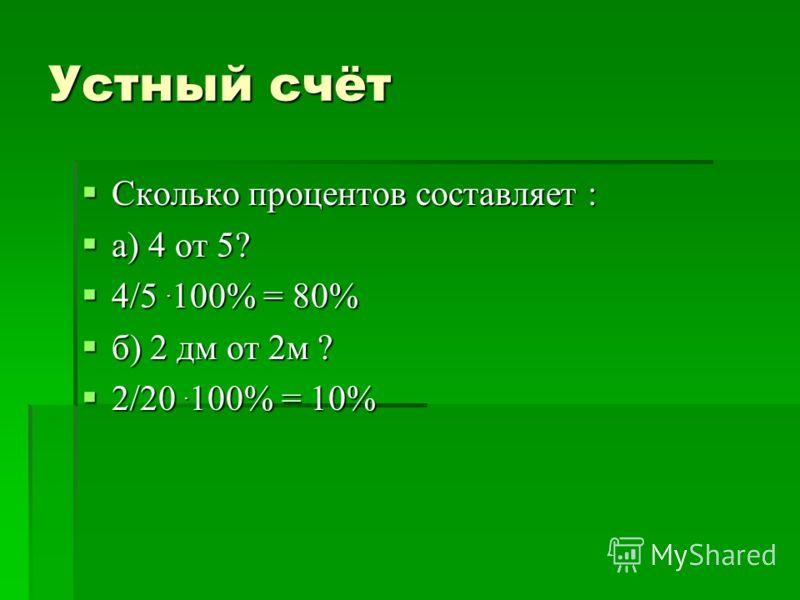 Устный счёт Сколько процентов составляет : Сколько процентов составляет : а) 4 от 5? а) 4 от 5? 4/5. 100% = 80% 4/5. 100% = 80% б) 2 дм от 2м ? б) 2 дм от 2м ? 2/20. 100% = 10% 2/20. 100% = 10%