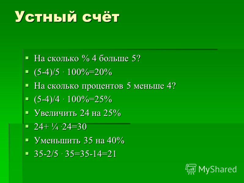 Устный счёт На сколько % 4 больше 5? На сколько % 4 больше 5? (5-4)/5. 100%=20% (5-4)/5. 100%=20% На сколько процентов 5 меньше 4? На сколько процентов 5 меньше 4? (5-4)/4. 100%=25% (5-4)/4. 100%=25% Увеличить 24 на 25% Увеличить 24 на 25% 24+ ¼. 24=