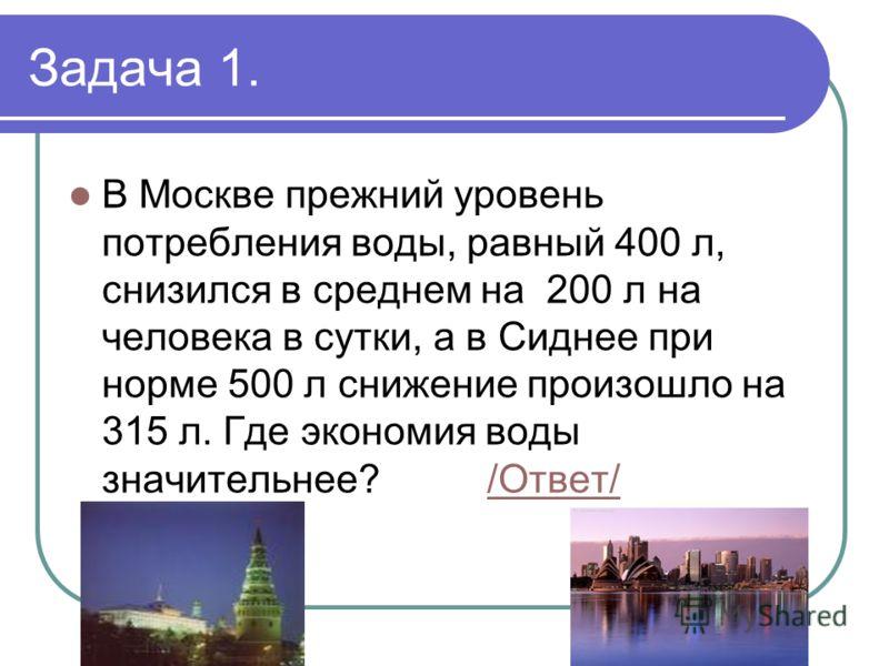 Задача 1. В Москве прежний уровень потребления воды, равный 400 л, снизился в среднем на 200 л на человека в сутки, а в Сиднее при норме 500 л снижение произошло на 315 л. Где экономия воды значительнее? /Ответ//Ответ/