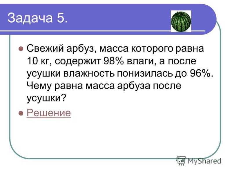 Задача 5. Свежий арбуз, масса которого равна 10 кг, содержит 98% влаги, а после усушки влажность понизилась до 96%. Чему равна масса арбуза после усушки? Решение