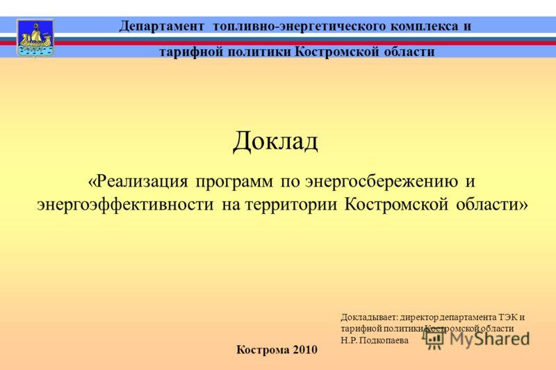 Кострома 2010 Департамент топливно-энергетического комплекса и тарифной политики Костромской области Доклад «Реализация программ по энергосбережению и энергоэффективности на территории Костромской области» Докладывает: директор департамента ТЭК и тар
