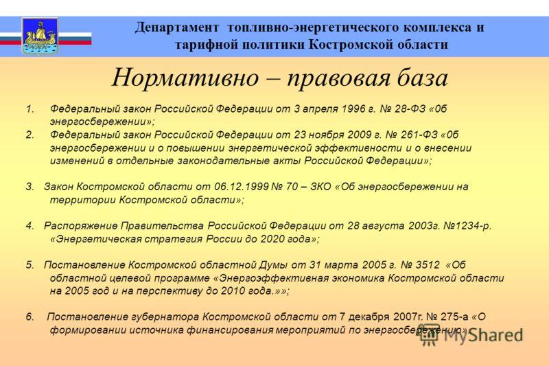 Департамент топливно-энергетического комплекса и тарифной политики Костромской области Нормативно – правовая база 1.Федеральный закон Российской Федерации от 3 апреля 1996 г. 28-ФЗ «0б энергосбережении»; 2.Федеральный закон Российской Федерации от 23