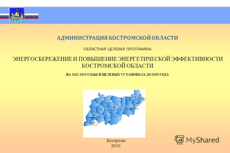 АДМИНИСТРАЦИЯ КОСТРОМСКОЙ ОБЛАСТИ ОБЛАСТНАЯ ЦЕЛЕВАЯ ПРОГРАММА ЭНЕРГОСБЕРЕЖЕНИЕ И ПОВЫШЕНИЕ ЭНЕРГЕТИЧЕСКОЙ ЭФФЕКТИВНОСТИ КОСТРОМСКОЙ ОБЛАСТИ НА 2011-2015 ГОДЫ И ЦЕЛЕВЫХ УСТАНОВКАХ ДО 2020 ГОДА Кострома 2010