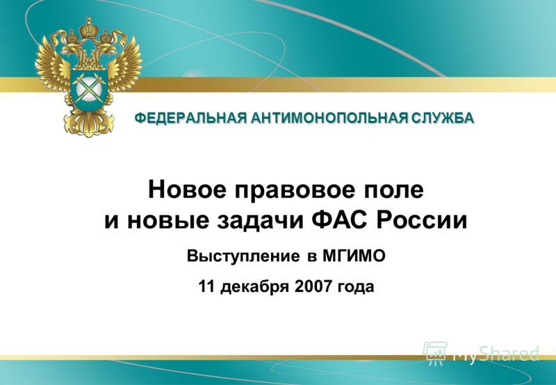 ФЕДЕРАЛЬНАЯ АНТИМОНОПОЛЬНАЯ СЛУЖБА Новое правовое поле и новые задачи ФАС России Выступление в МГИМО 11 декабря 2007 года