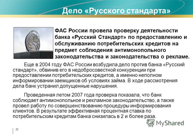 23 Дело «Русского стандарта» Еще в 2004 году ФАС России возбудила дело против банка «Русский стандарт», обвинив его в недобросовестной конкуренции при предоставлении потребительских кредитов, а именно неполном информировании заемщиков об условиях зай