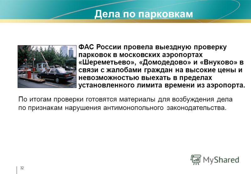 32 Дела по парковкам ФАС России провела выездную проверку парковок в московских аэропортах «Шереметьево», «Домодедово» и «Внуково» в связи с жалобами граждан на высокие цены и невозможностью выехать в пределах установленного лимита времени из аэропор