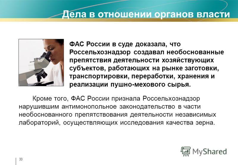 33 Дела в отношении органов власти Кроме того, ФАС России признала Россельхознадзор нарушившим антимонопольное законодательство в части необоснованного препятствования деятельности независимых лабораторий, осуществляющих исследования качества зерна.