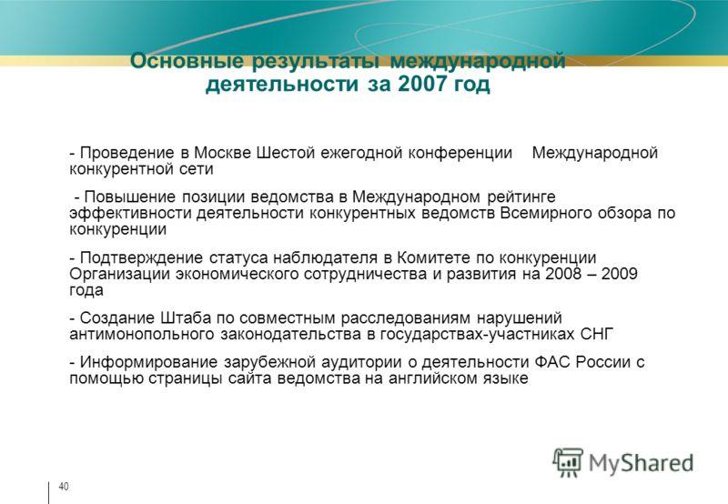 40 Основные результаты международной деятельности за 2007 год - Проведение в Москве Шестой ежегодной конференции Международной конкурентной сети - Повышение позиции ведомства в Международном рейтинге эффективности деятельности конкурентных ведомств В