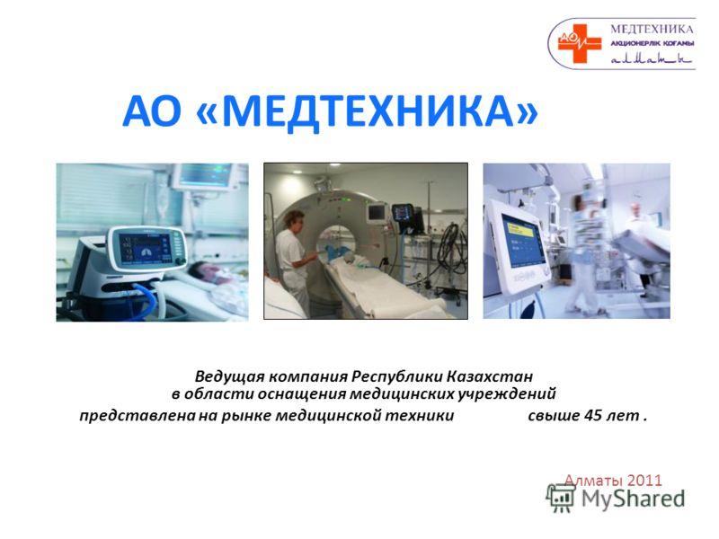 АО «МЕДТЕХНИКА» Алматы 2011 Ведущая компания Республики Казахстан в области оснащения медицинских учреждений представлена на рынке медицинской техники свыше 45 лет.