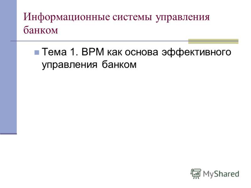 Информационные системы управления банком Тема 1. BPM как основа эффективного управления банком