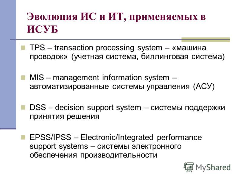Эволюция ИС и ИТ, применяемых в ИСУБ TPS – transaction processing system – «машина проводок» (учетная система, биллинговая система) MIS – management information system – автоматизированные системы управления (АСУ) DSS – decision support system – сист