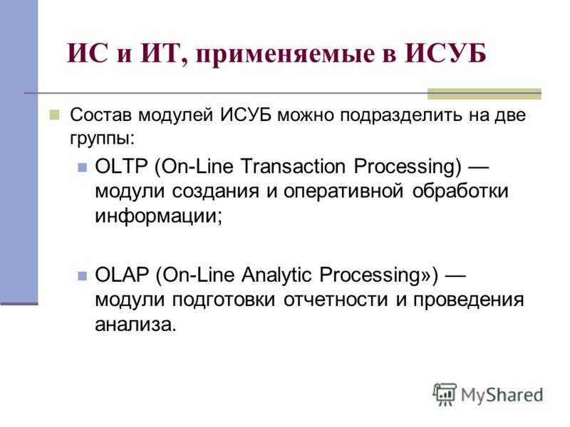 ИС и ИТ, применяемые в ИСУБ Состав модулей ИСУБ можно подразделить на две группы: OLTP (On-Line Transaction Processing) модули создания и оперативной обработки информации; OLAP (On-Line Analytic Processing») модули подготовки отчетности и проведения