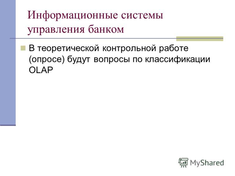 Информационные системы управления банком В теоретической контрольной работе (опросе) будут вопросы по классификации OLAP