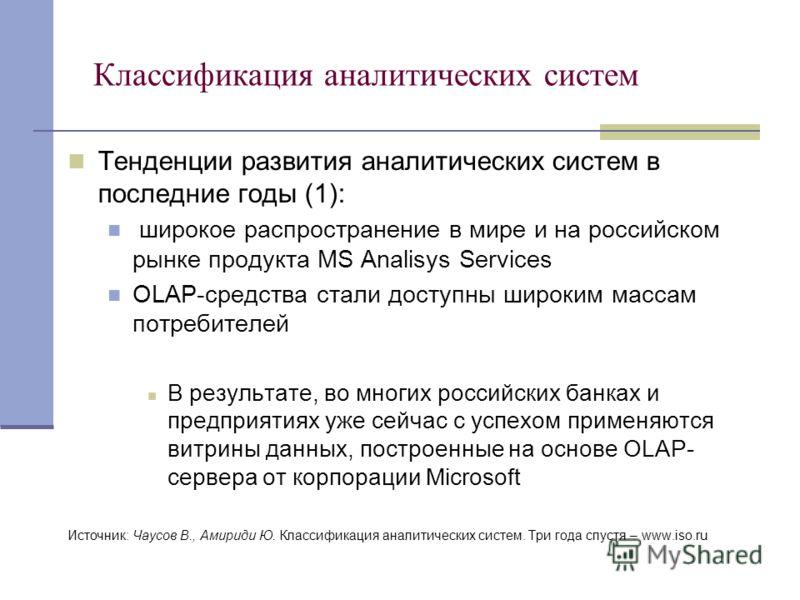 Классификация аналитических систем Тенденции развития аналитических систем в последние годы (1): широкое распространение в мире и на российском рынке продукта MS Analisys Services OLAP-средства стали доступны широким массам потребителей В результате,
