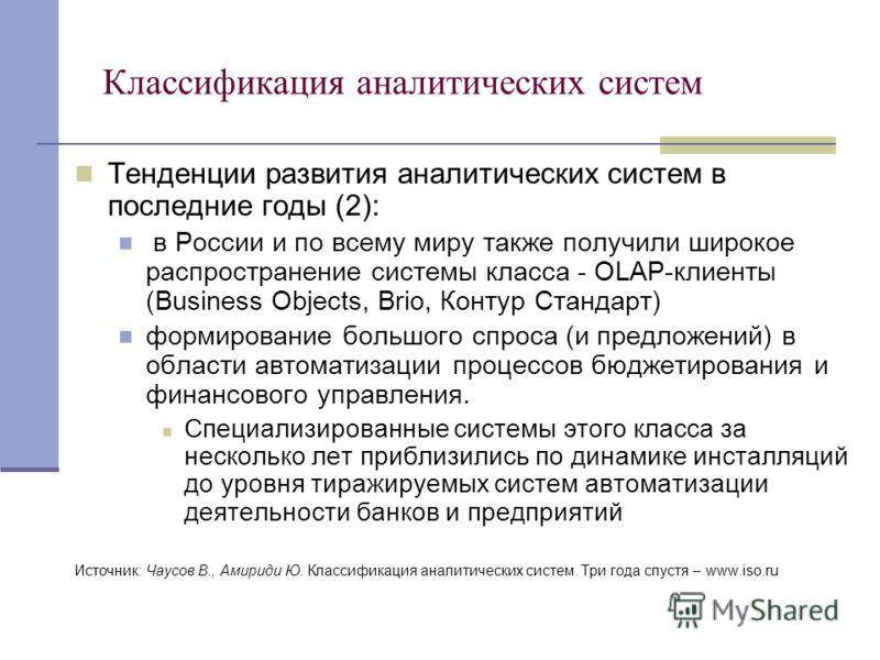 Классификация аналитических систем Тенденции развития аналитических систем в последние годы (2): в России и по всему миру также получили широкое распространение системы класса - OLAP-клиенты (Business Objects, Brio, Контур Стандарт) формирование боль