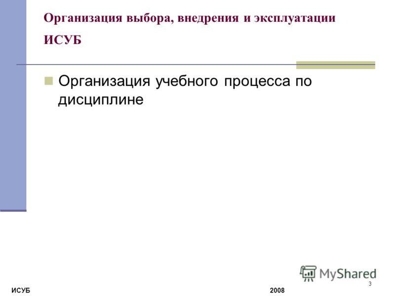 3 Организация выбора, внедрения и эксплуатации ИСУБ Организация учебного процесса по дисциплине ИСУБ 2008