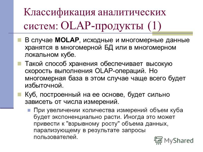 Классификация аналитических систем: OLAP-продукты (1) В случае MOLAP, исходные и многомерные данные хранятся в многомерной БД или в многомерном локальном кубе. Такой способ хранения обеспечивает высокую скорость выполнения OLAP-операций. Но многомерн