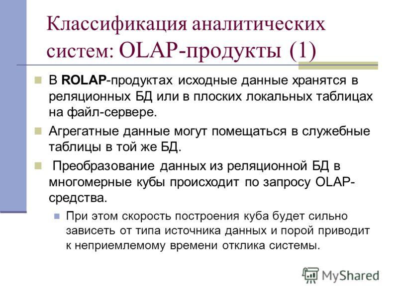 Классификация аналитических систем: OLAP-продукты (1) В ROLAP-продуктах исходные данные хранятся в реляционных БД или в плоских локальных таблицах на файл-сервере. Агрегатные данные могут помещаться в служебные таблицы в той же БД. Преобразование дан