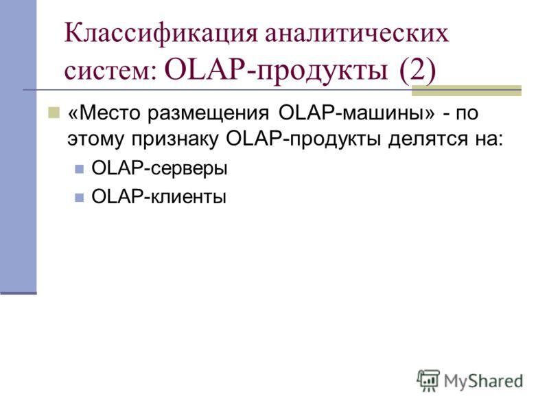 Классификация аналитических систем: OLAP-продукты (2) «Место размещения OLAP-машины» - по этому признаку OLAP-продукты делятся на: OLAP-серверы OLAP-клиенты