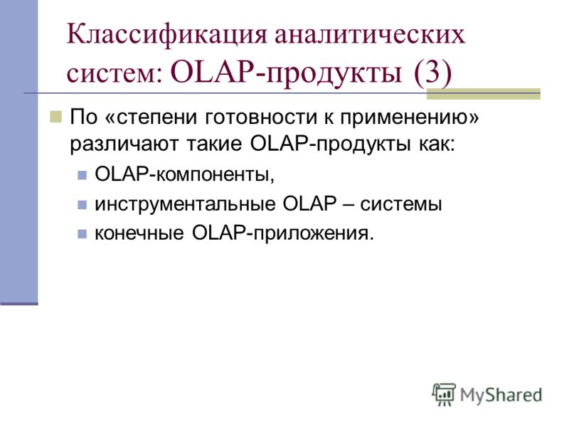 Классификация аналитических систем: OLAP-продукты (3) По «степени готовности к применению» различают такие OLAP-продукты как: OLAP-компоненты, инструментальные OLAP – системы конечные OLAP-приложения.