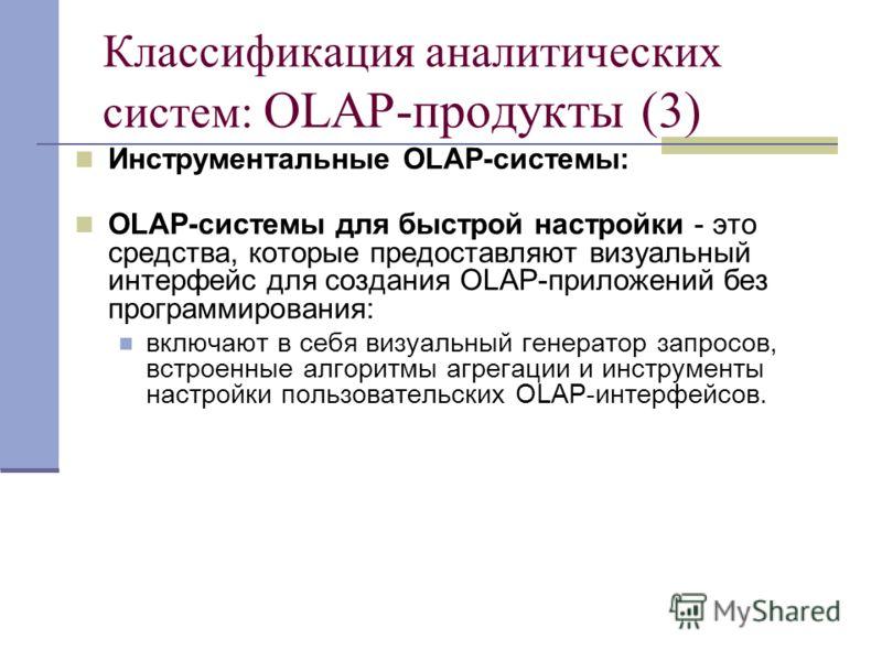 Классификация аналитических систем: OLAP-продукты (3) Инструментальные OLAP-системы: OLAP-системы для быстрой настройки - это средства, которые предоставляют визуальный интерфейс для создания OLAP-приложений без программирования: включают в себя визу
