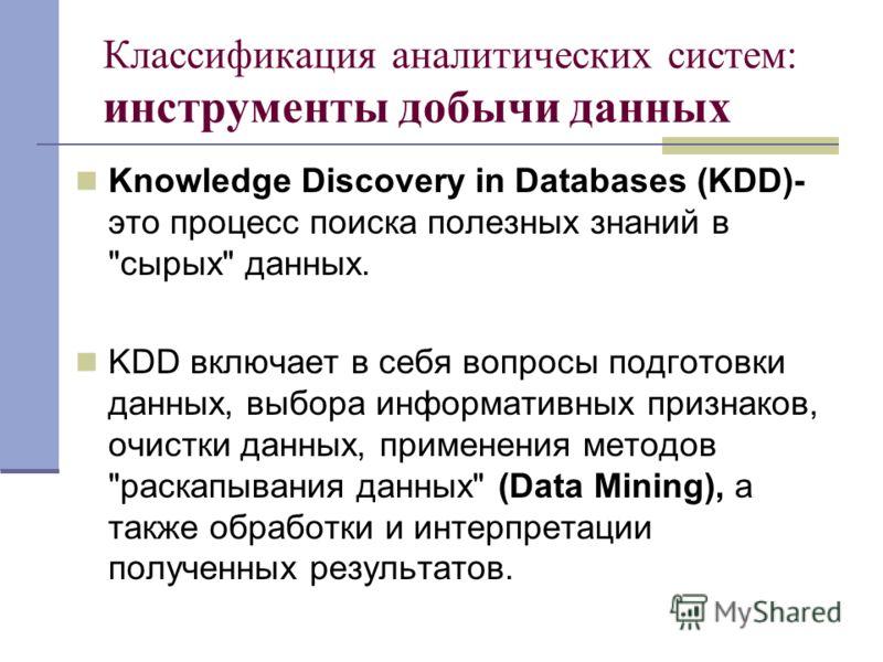 Классификация аналитических систем: инструменты добычи данных Knowledge Discovery in Databases (KDD)- это процесс поиска полезных знаний в