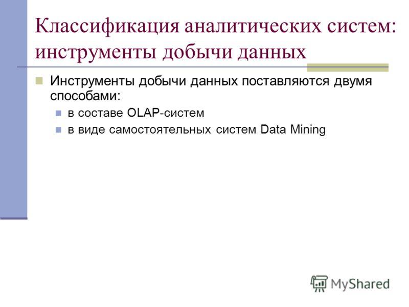 Классификация аналитических систем: инструменты добычи данных Инструменты добычи данных поставляются двумя способами: в составе OLAP-систем в виде самостоятельных систем Data Mining