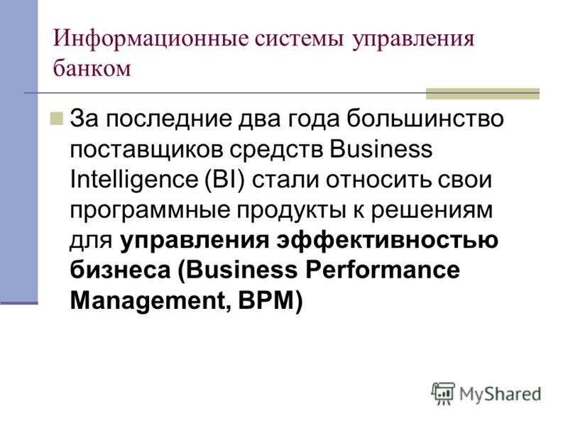 Информационные системы управления банком За последние два года большинство поставщиков средств Business Intelligence (BI) стали относить свои программные продукты к решениям для управления эффективностью бизнеса (Business Performance Management, ВРМ)