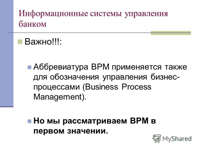 Информационные системы управления банком Важно!!!: Аббревиатура ВРМ применяется также для обозначения управления бизнес- процессами (Business Process Management). Но мы рассматриваем ВРМ в первом значении.