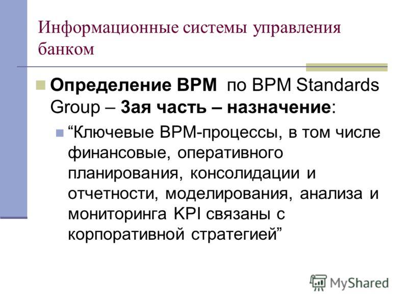 Информационные системы управления банком Определение BPM по BPM Standards Group – 3ая часть – назначение: Ключевые BPM-процессы, в том числе финансовые, оперативного планирования, консолидации и отчетности, моделирования, анализа и мониторинга KPI св