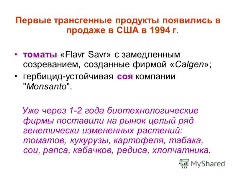 Первые трансгенные продукты появились в продаже в США в 1994 г. томаты «Flavr Savr» с замедленным созреванием, созданные фирмой «Calgen»; гербицид-устойчивая соя компании