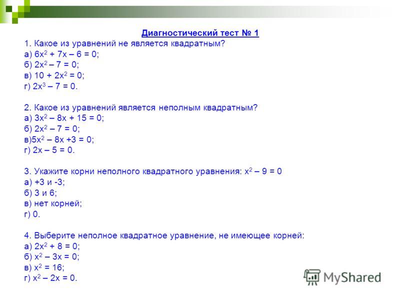 Диагностический тест 1 1. Какое из уравнений не является квадратным? а) 6х 2 + 7х – 6 = 0; б) 2х 2 – 7 = 0; в) 10 + 2х 2 = 0; г) 2х 3 – 7 = 0. 2. Какое из уравнений является неполным квадратным? а) 3х 2 – 8х + 15 = 0; б) 2х 2 – 7 = 0; в)5х 2 – 8х +3