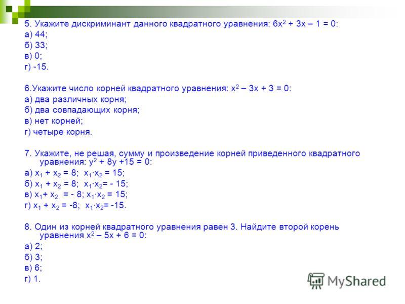 5. Укажите дискриминант данного квадратного уравнения: 6х 2 + 3х – 1 = 0: а) 44; б) 33; в) 0; г) -15. 6.Укажите число корней квадратного уравнения: х 2 – 3х + 3 = 0: а) два различных корня; б) два совпадающих корня; в) нет корней; г) четыре корня. 7.