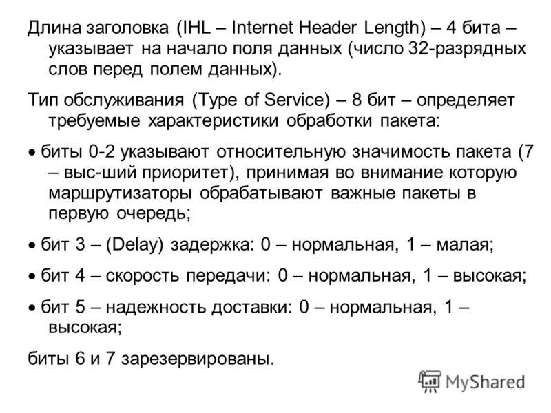 Длина заголовка (IHL – Internet Header Length) – 4 бита – указывает на начало поля данных (число 32-разрядных слов перед полем данных). Тип обслуживания (Type of Service) – 8 бит – определяет требуемые характеристики обработки пакета: биты 0-2 указыв