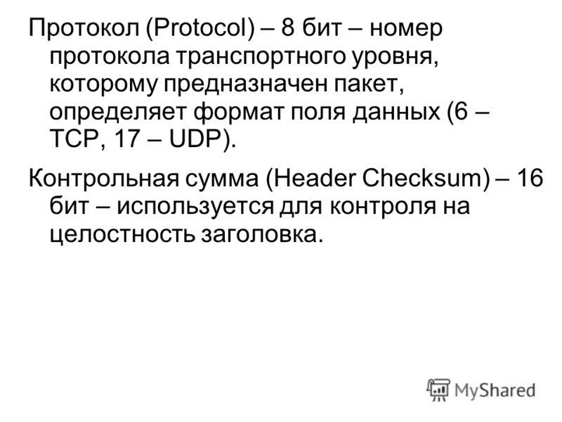 Протокол (Protocol) – 8 бит – номер протокола транспортного уровня, которому предназначен пакет, определяет формат поля данных (6 – TCP, 17 – UDP). Контрольная сумма (Header Checksum) – 16 бит – используется для контроля на целостность заголовка.