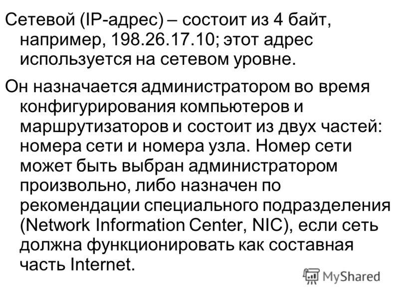 Сетевой (IP-адрес) – состоит из 4 байт, например, 198.26.17.10; этот адрес используется на сетевом уровне. Он назначается администратором во время конфигурирования компьютеров и маршрутизаторов и состоит из двух частей: номера сети и номера узла. Ном