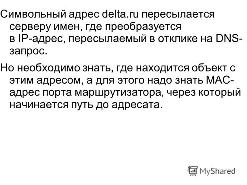 Символьный адрес delta.ru пересылается серверу имен, где преобразуется в IP-адрес, пересылаемый в отклике на DNS- запрос. Но необходимо знать, где находится объект с этим адресом, а для этого надо знать МАС- адрес порта маршрутизатора, через который