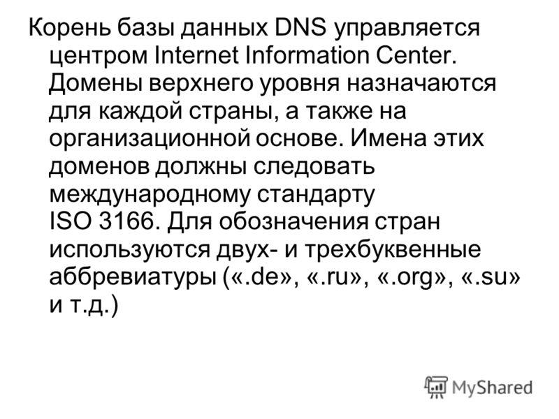 Корень базы данных DNS управляется центром Internet Information Center. Домены верхнего уровня назначаются для каждой страны, а также на организационной основе. Имена этих доменов должны следовать международному стандарту ISO 3166. Для обозначения ст