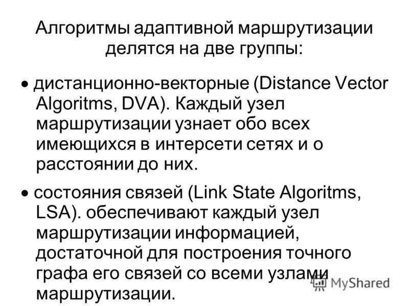 Алгоритмы адаптивной маршрутизации делятся на две группы: дистанционно-векторные (Distance Vector Algoritms, DVA). Каждый узел маршрутизации узнает обо всех имеющихся в интерсети сетях и о расстоянии до них. состояния связей (Link State Algoritms, LS