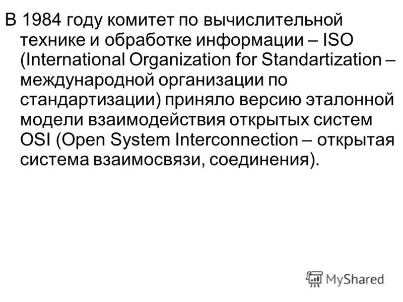 В 1984 году комитет по вычислительной технике и обработке информации – ISO (International Organization for Standartization – международной организации по стандартизации) приняло версию эталонной модели взаимодействия открытых систем OSI (Open System