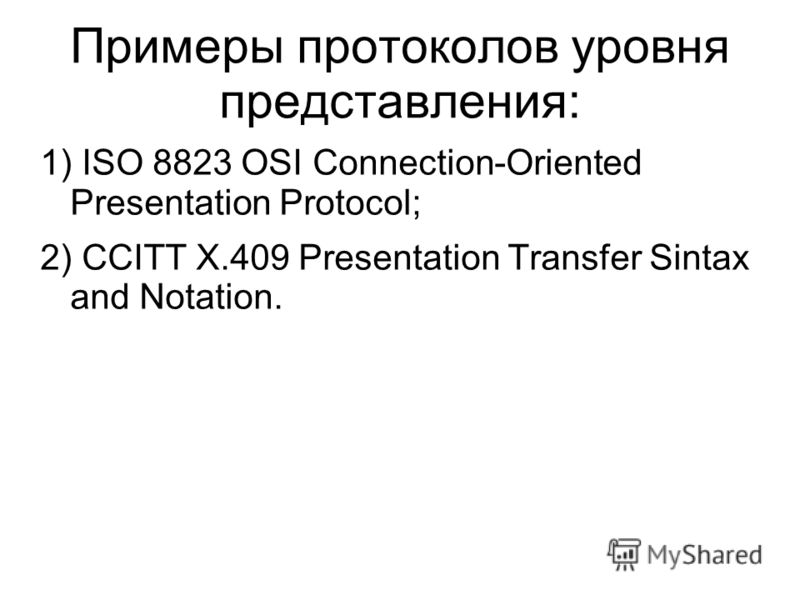 Примеры протоколов уровня представления: 1) ISO 8823 OSI Connection-Oriented Presentation Protocol; 2) CCITT Х.409 Presentation Transfer Sintax and Notation.