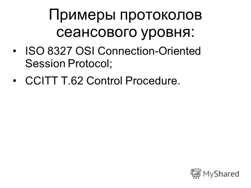 Примеры протоколов сеансового уровня: ISO 8327 OSI Connection-Oriented Session Protocol; CCITT T.62 Control Procedure.