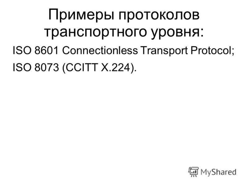 Примеры протоколов транспортного уровня: ISO 8601 Connectionless Transport Protocol; ISO 8073 (CCITT Х.224).